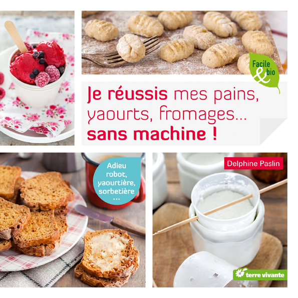 Je réussis mes pains, yaourts, fromages… sans machine !